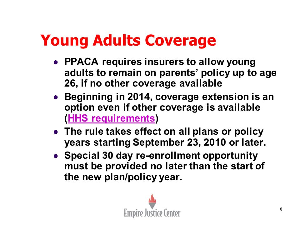 8 Young Adults Coverage PPACA requires insurers to allow young adults to remain on parents' policy up to age 26, if no other coverage available Beginn