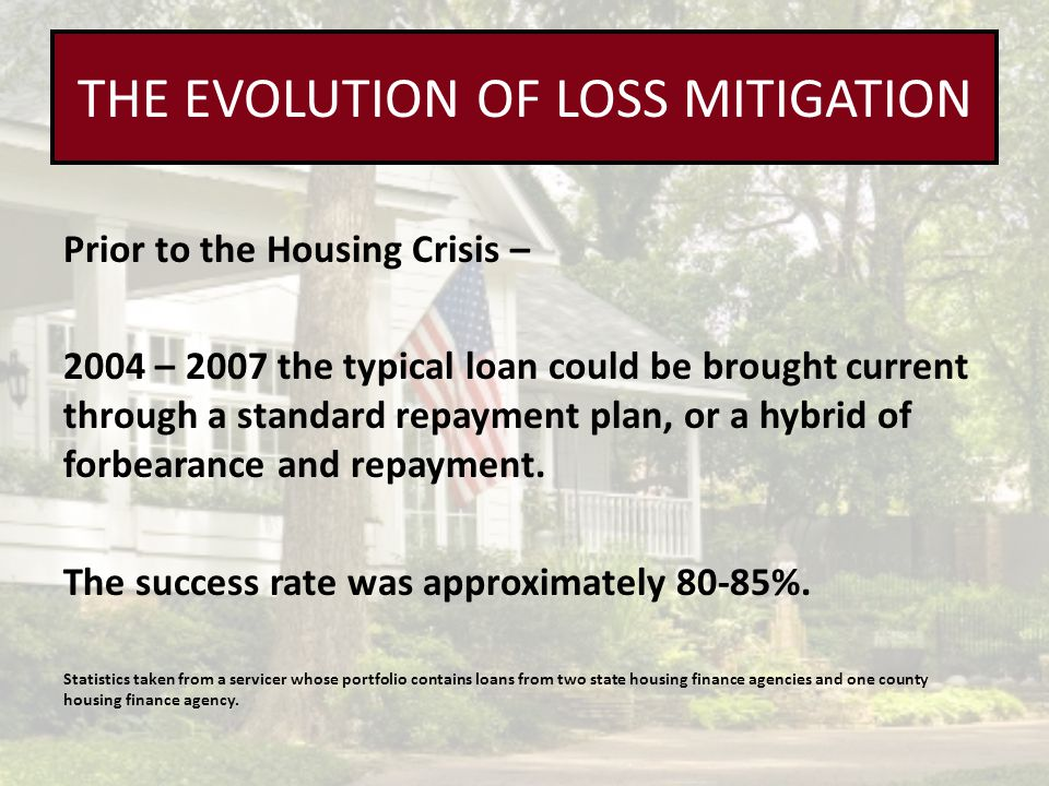 THE EVOLUTION OF LOSS MITIGATION Prior to the Housing Crisis – 2004 – 2007 the typical loan could be brought current through a standard repayment plan, or a hybrid of forbearance and repayment.