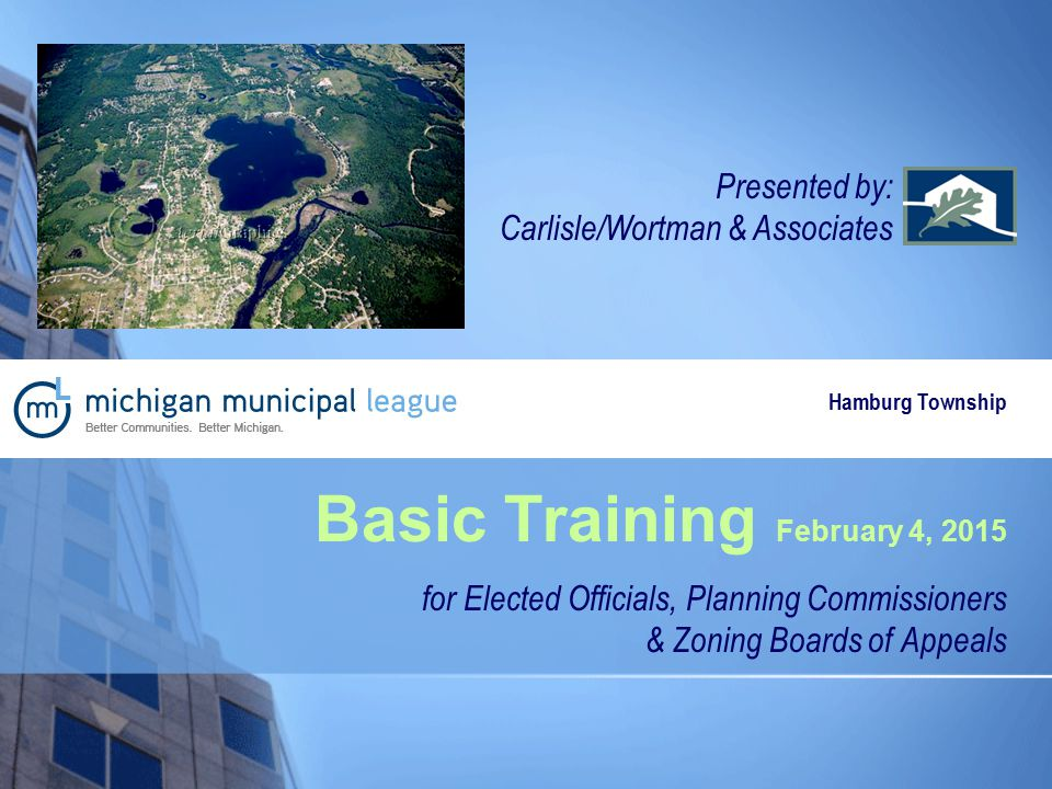 Basic Training February 4, 2015 for Elected Officials, Planning Commissioners & Zoning Boards of Appeals Presented by: Carlisle/Wortman & Associates Hamburg Township