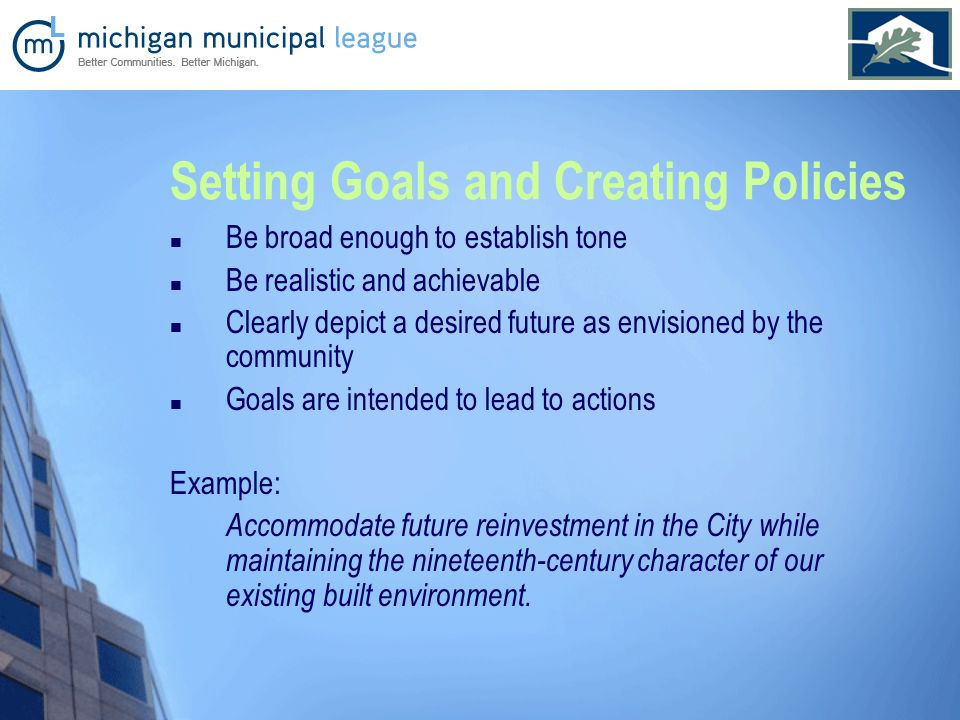 Setting Goals and Creating Policies Be broad enough to establish tone Be realistic and achievable Clearly depict a desired future as envisioned by the community Goals are intended to lead to actions Example: Accommodate future reinvestment in the City while maintaining the nineteenth-century character of our existing built environment.