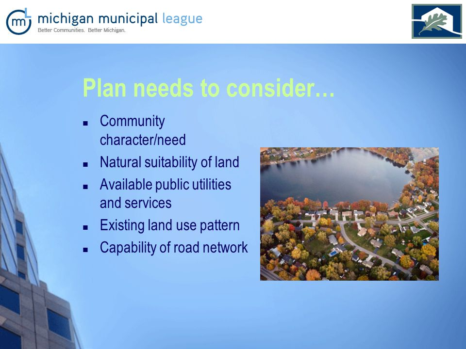 Plan needs to consider… Community character/need Natural suitability of land Available public utilities and services Existing land use pattern Capability of road network