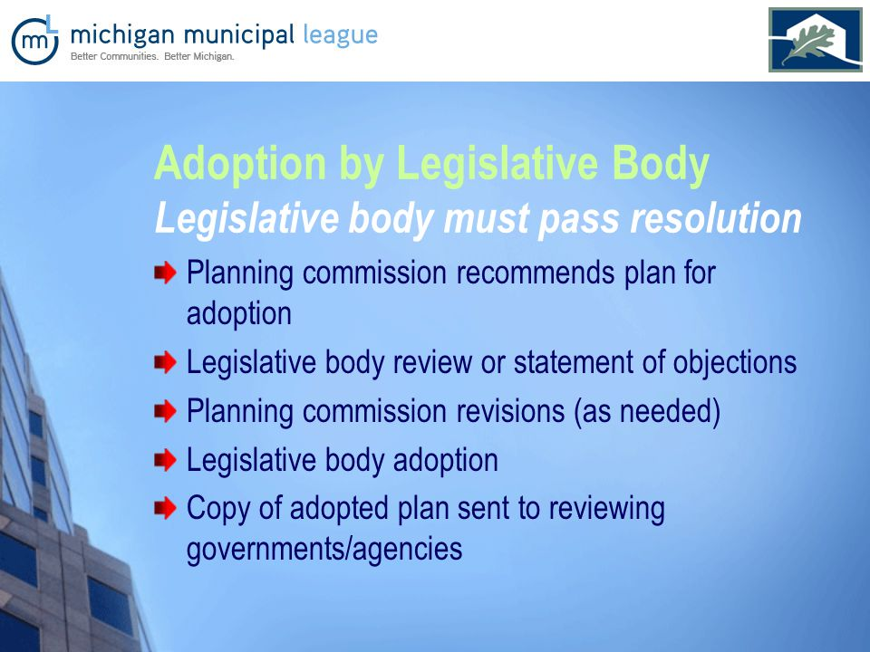 Adoption by Legislative Body Legislative body must pass resolution Planning commission recommends plan for adoption Legislative body review or statement of objections Planning commission revisions (as needed) Legislative body adoption Copy of adopted plan sent to reviewing governments/agencies