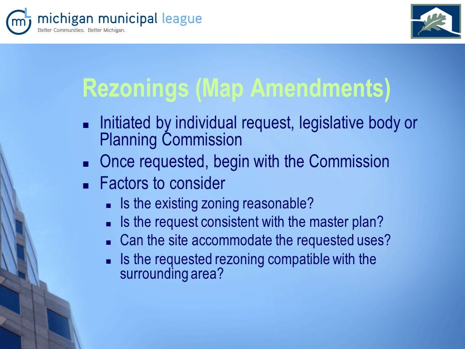 Rezonings (Map Amendments) Initiated by individual request, legislative body or Planning Commission Once requested, begin with the Commission Factors to consider Is the existing zoning reasonable.