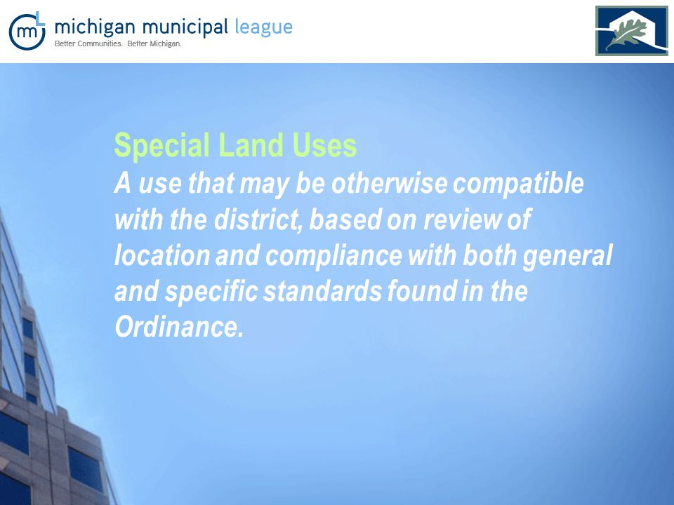 Special Land Uses A use that may be otherwise compatible with the district, based on review of location and compliance with both general and specific standards found in the Ordinance.