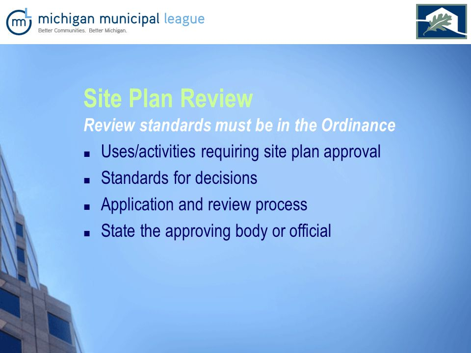 Site Plan Review Review standards must be in the Ordinance Uses/activities requiring site plan approval Standards for decisions Application and review process State the approving body or official