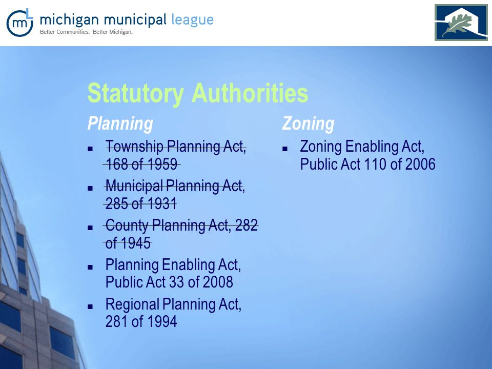 Statutory Authorities Planning Township Planning Act, 168 of 1959 Municipal Planning Act, 285 of 1931 County Planning Act, 282 of 1945 Planning Enabling Act, Public Act 33 of 2008 Regional Planning Act, 281 of 1994 Zoning Zoning Enabling Act, Public Act 110 of 2006