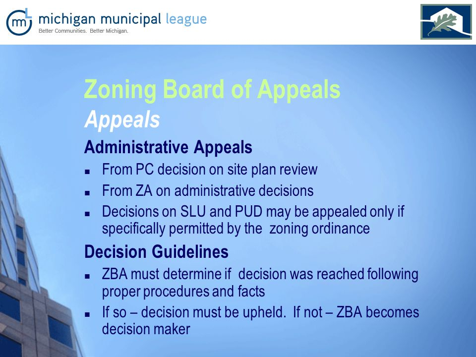 Zoning Board of Appeals Appeals Administrative Appeals From PC decision on site plan review From ZA on administrative decisions Decisions on SLU and PUD may be appealed only if specifically permitted by the zoning ordinance Decision Guidelines ZBA must determine if decision was reached following proper procedures and facts If so – decision must be upheld.