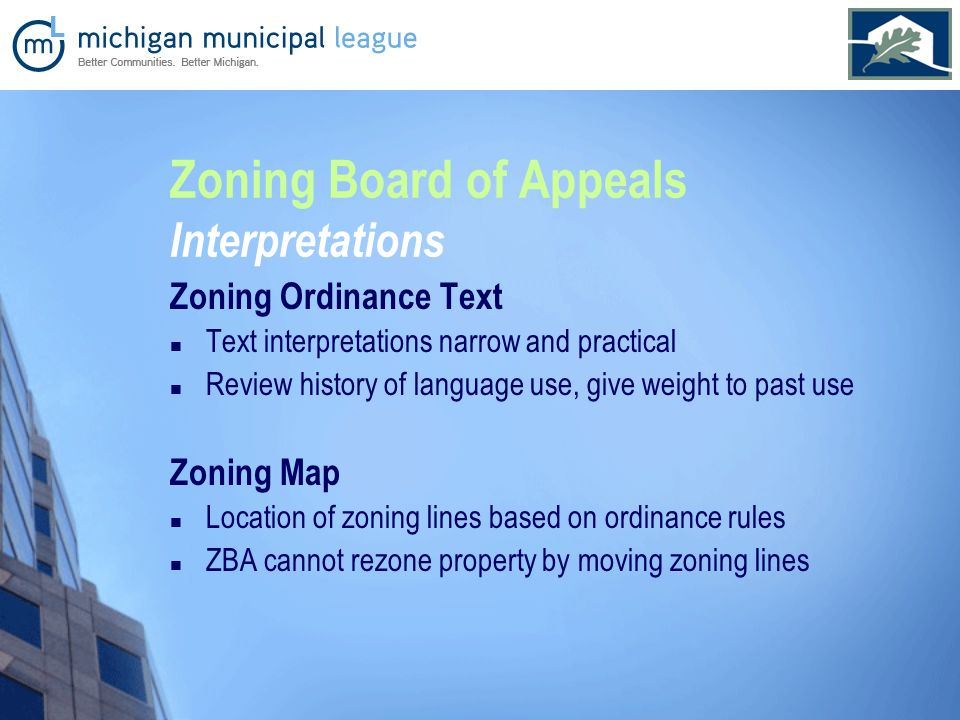 Zoning Board of Appeals Interpretations Zoning Ordinance Text Text interpretations narrow and practical Review history of language use, give weight to past use Zoning Map Location of zoning lines based on ordinance rules ZBA cannot rezone property by moving zoning lines