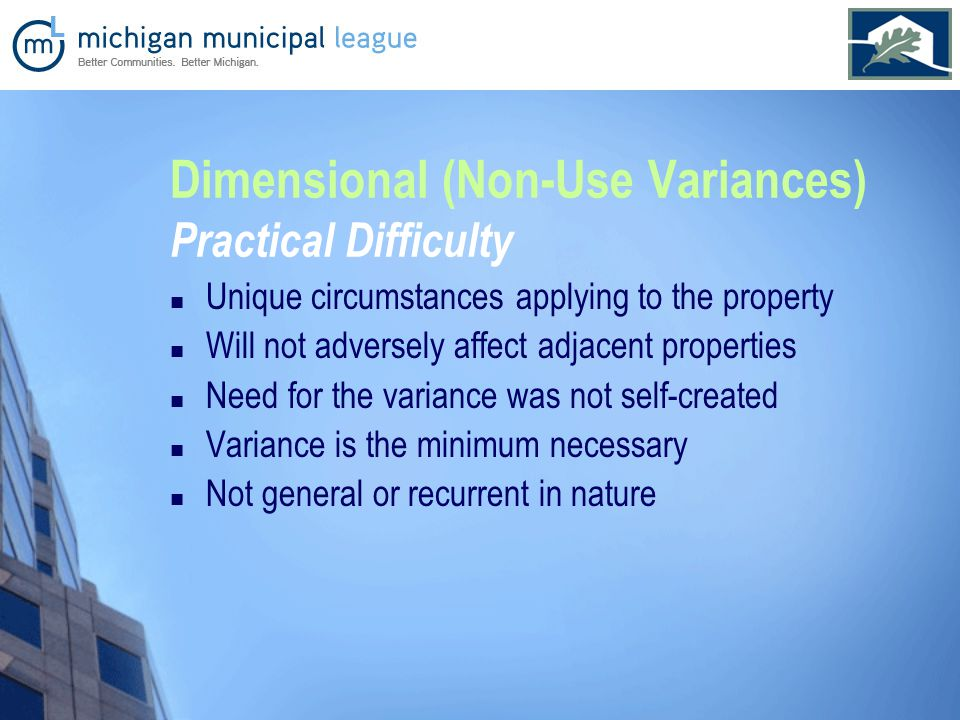 Dimensional (Non-Use Variances) Practical Difficulty Unique circumstances applying to the property Will not adversely affect adjacent properties Need for the variance was not self-created Variance is the minimum necessary Not general or recurrent in nature