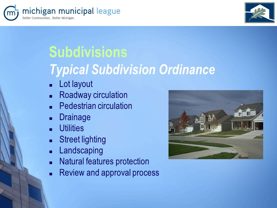 Subdivisions Typical Subdivision Ordinance Lot layout Roadway circulation Pedestrian circulation Drainage Utilities Street lighting Landscaping Natural features protection Review and approval process