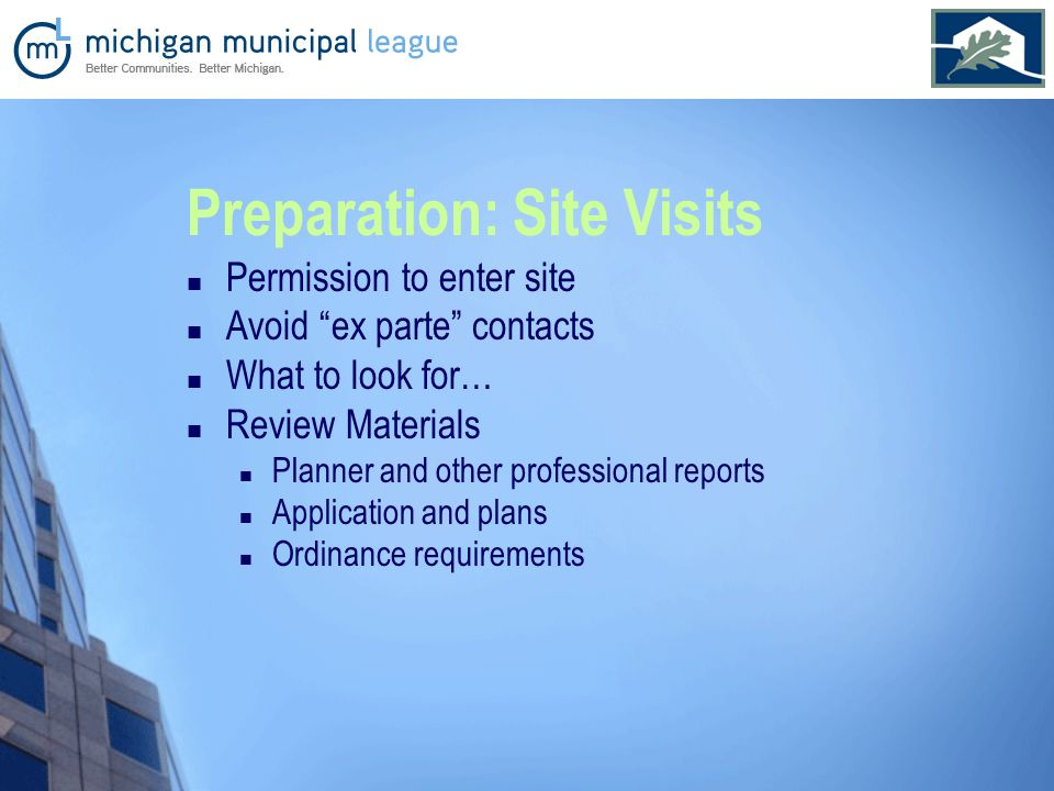 Preparation: Site Visits Permission to enter site Avoid ex parte contacts What to look for… Review Materials Planner and other professional reports Application and plans Ordinance requirements