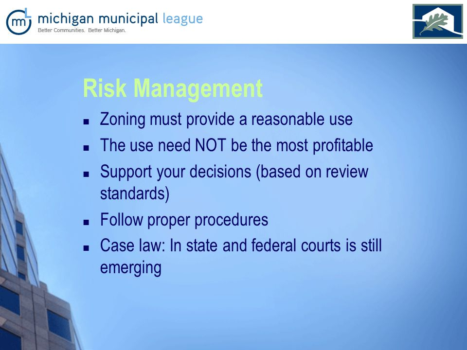Risk Management Zoning must provide a reasonable use The use need NOT be the most profitable Support your decisions (based on review standards) Follow proper procedures Case law: In state and federal courts is still emerging