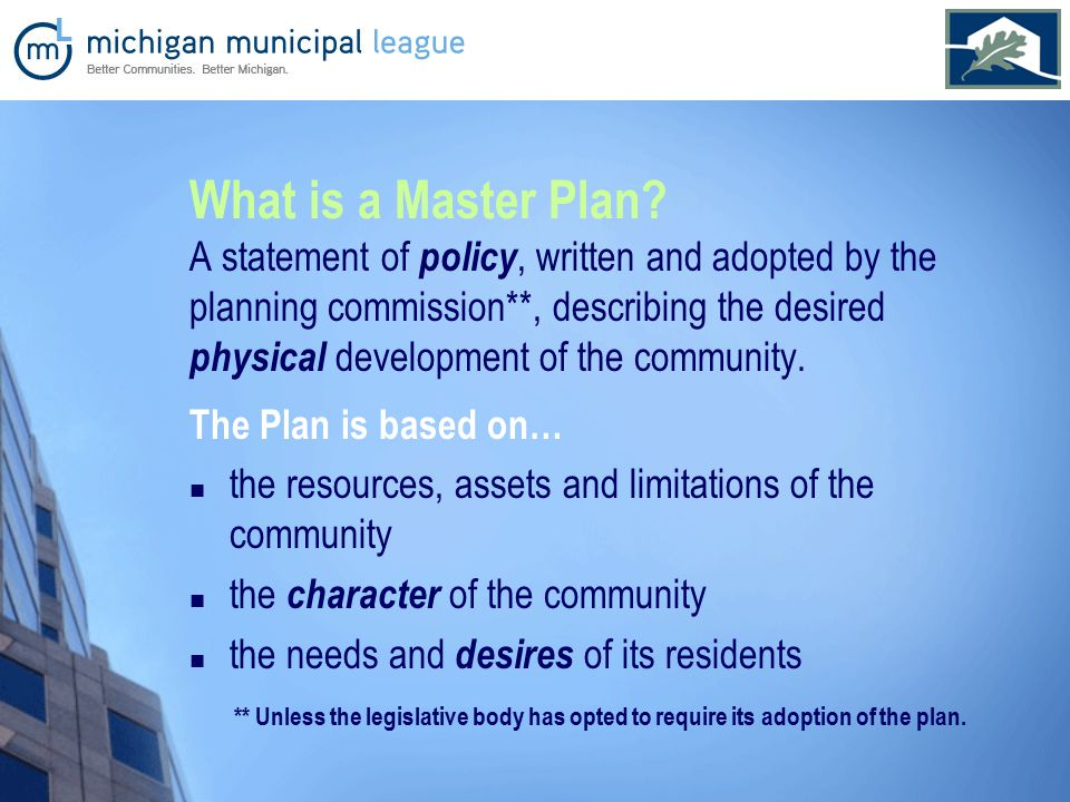 The Plan is based on… the resources, assets and limitations of the community the character of the community the needs and desires of its residents What is a Master Plan.