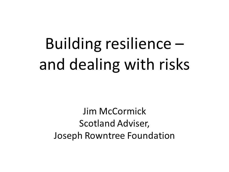 Building resilience – and dealing with risks Jim McCormick Scotland Adviser, Joseph Rowntree Foundation