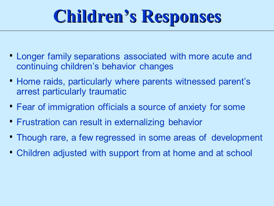 Longer family separations associated with more acute and continuing children's behavior changes Home raids, particularly where parents witnessed paren