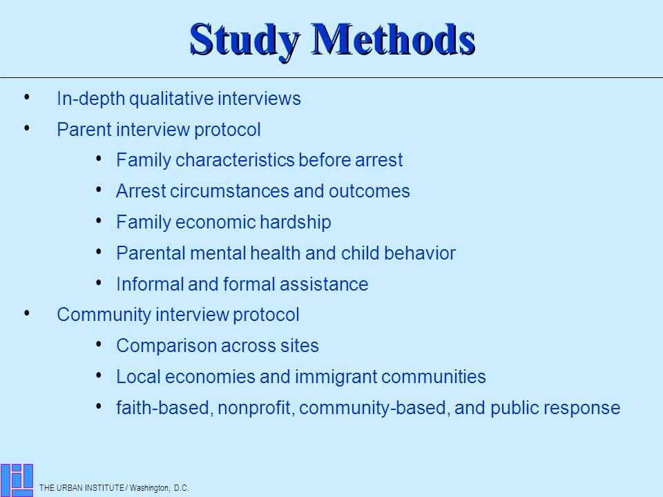 THE URBAN INSTITUTE / Washington, D.C. In-depth qualitative interviews Parent interview protocol Family characteristics before arrest Arrest circumsta