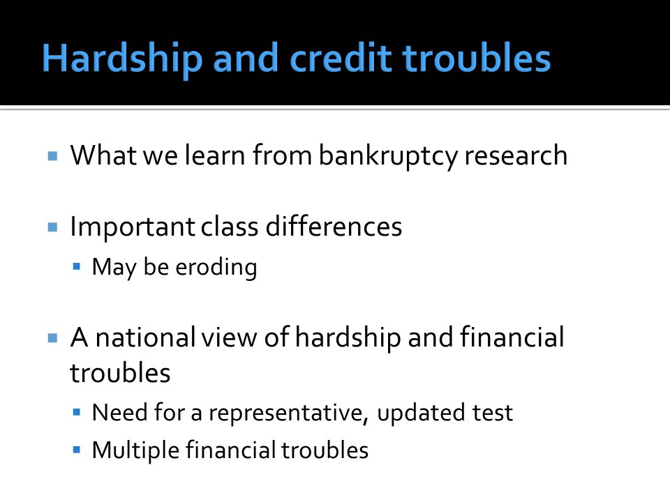  What we learn from bankruptcy research  Important class differences  May be eroding  A national view of hardship and financial troubles  Need for a representative, updated test  Multiple financial troubles