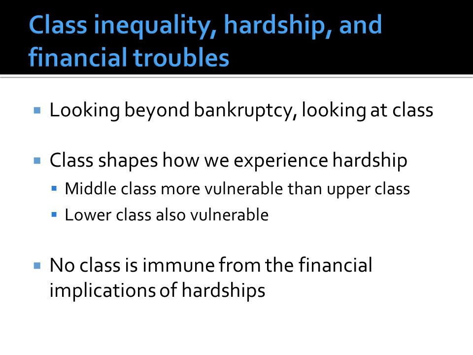  Looking beyond bankruptcy, looking at class  Class shapes how we experience hardship  Middle class more vulnerable than upper class  Lower class also vulnerable  No class is immune from the financial implications of hardships