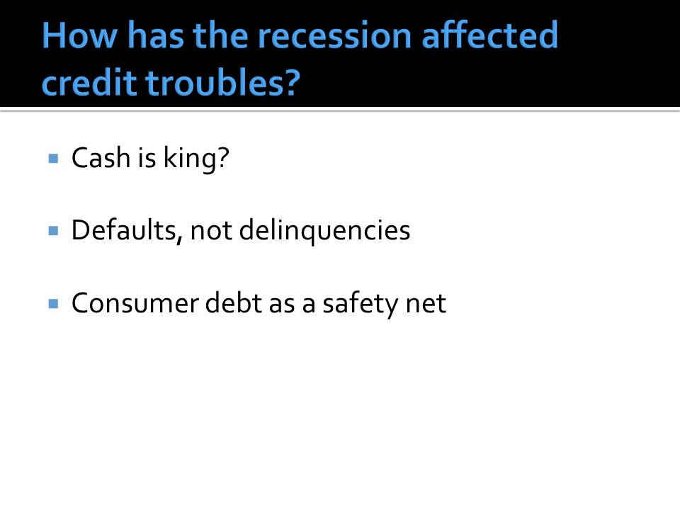  Cash is king?  Defaults, not delinquencies  Consumer debt as a safety net