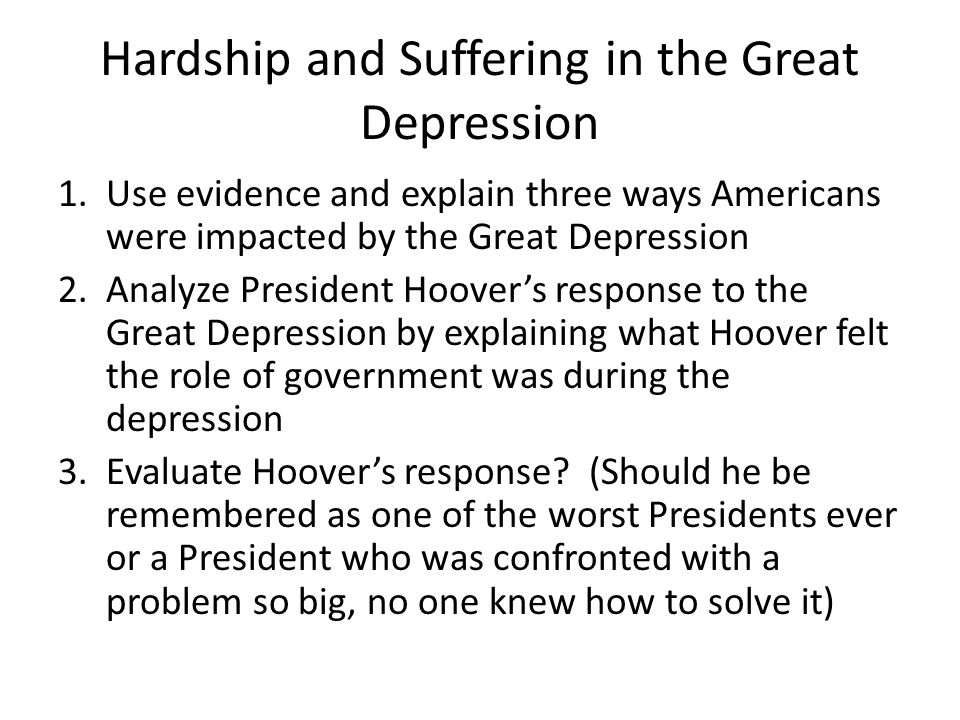 Hardship and Suffering in the Great Depression 1.Use evidence and explain three ways Americans were impacted by the Great Depression 2.Analyze President Hoover's response to the Great Depression by explaining what Hoover felt the role of government was during the depression 3.Evaluate Hoover's response.