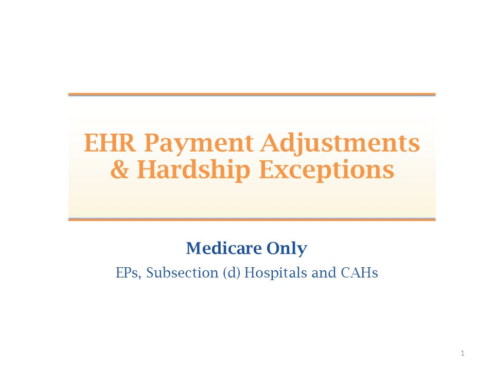 1 Medicare Only EPs, Subsection (d) Hospitals and CAHs EHR Payment Adjustments & Hardship Exceptions