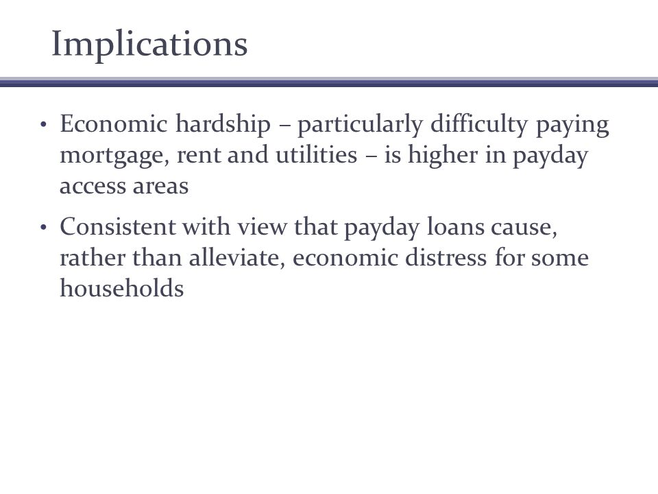Implications Economic hardship – particularly difficulty paying mortgage, rent and utilities – is higher in payday access areas Consistent with view that payday loans cause, rather than alleviate, economic distress for some households