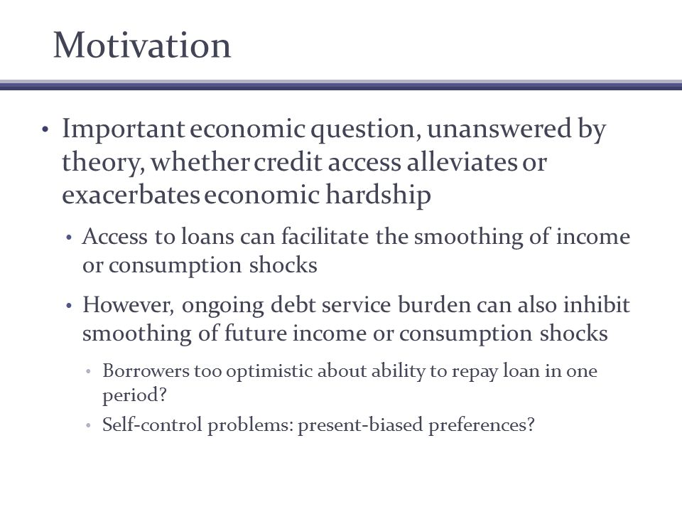 Motivation Important economic question, unanswered by theory, whether credit access alleviates or exacerbates economic hardship Access to loans can facilitate the smoothing of income or consumption shocks However, ongoing debt service burden can also inhibit smoothing of future income or consumption shocks Borrowers too optimistic about ability to repay loan in one period.