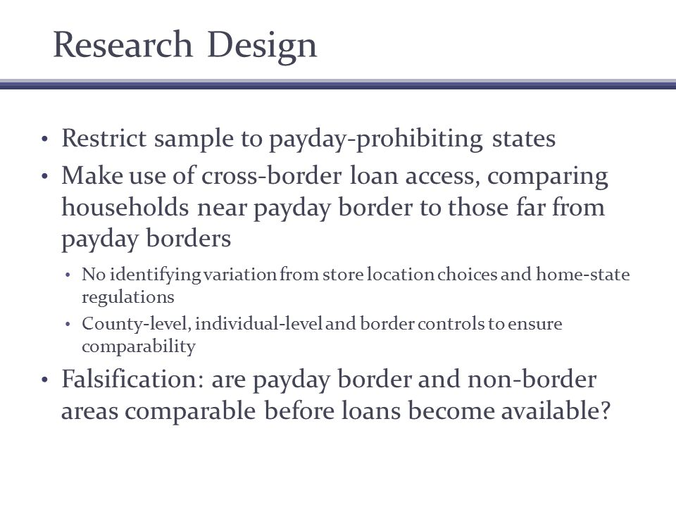 Research Design Restrict sample to payday-prohibiting states Make use of cross-border loan access, comparing households near payday border to those far from payday borders No identifying variation from store location choices and home-state regulations County-level, individual-level and border controls to ensure comparability Falsification: are payday border and non-border areas comparable before loans become available