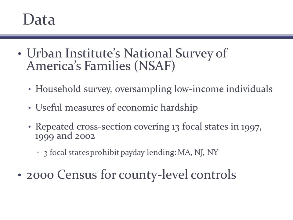 Data Urban Institute's National Survey of America's Families (NSAF) Household survey, oversampling low-income individuals Useful measures of economic hardship Repeated cross-section covering 13 focal states in 1997, 1999 and 2002 3 focal states prohibit payday lending: MA, NJ, NY 2000 Census for county-level controls