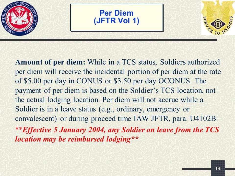 Per Diem (JFTR Vol 1) Amount of per diem: While in a TCS status, Soldiers authorized per diem will receive the incidental portion of per diem at the r