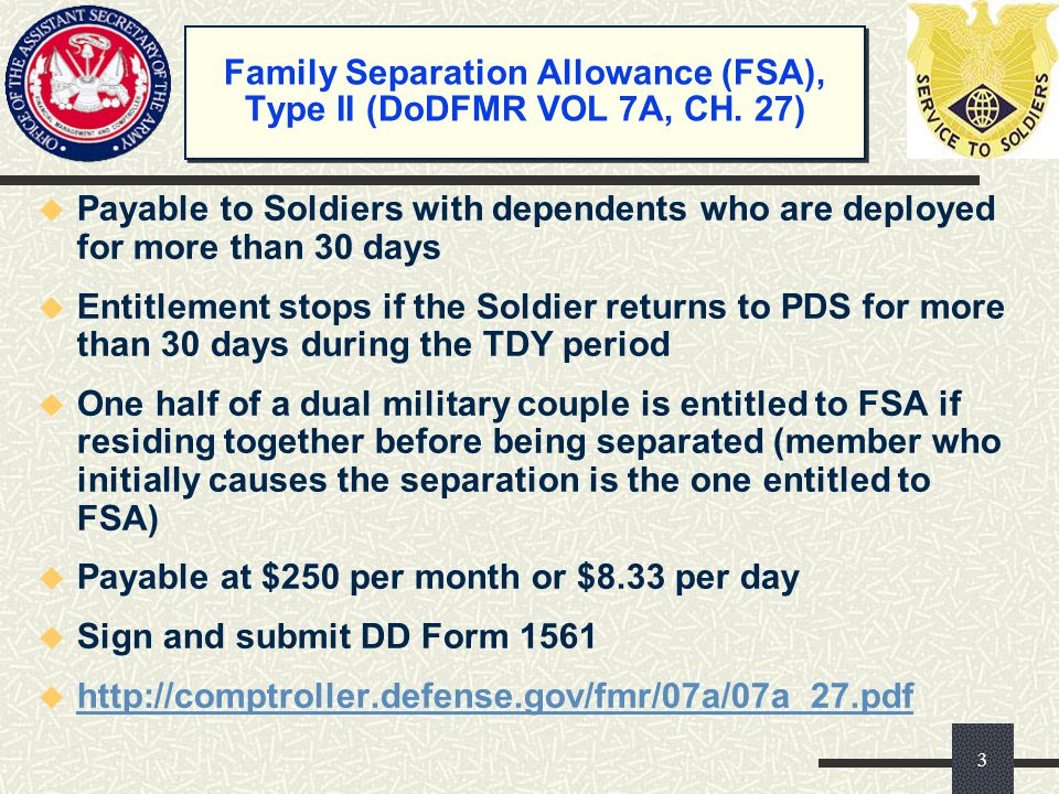 Family Separation Allowance (FSA), Type II (DoDFMR VOL 7A, CH. 27) u Payable to Soldiers with dependents who are deployed for more than 30 days u Enti