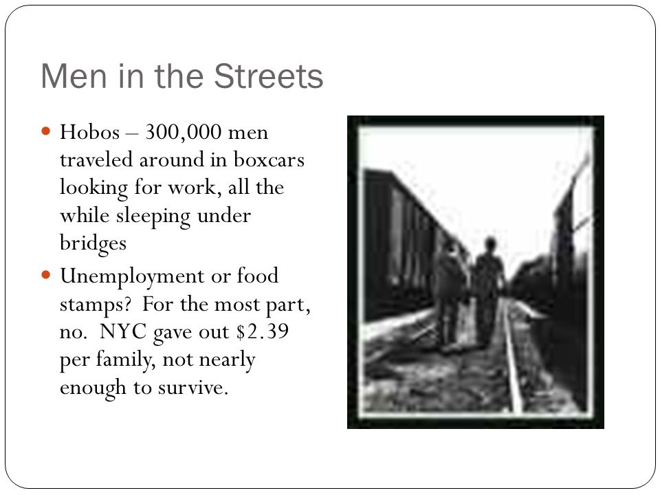 Men in the Streets Hobos – 300,000 men traveled around in boxcars looking for work, all the while sleeping under bridges Unemployment or food stamps?