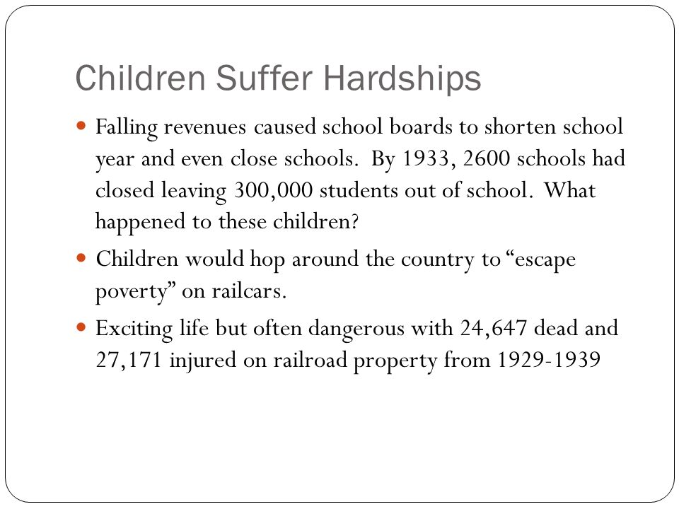 Children Suffer Hardships Falling revenues caused school boards to shorten school year and even close schools. By 1933, 2600 schools had closed leavin