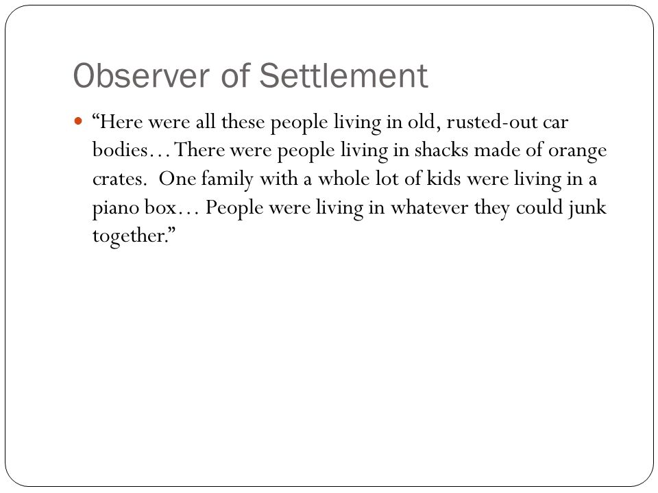 "Observer of Settlement ""Here were all these people living in old, rusted-out car bodies… There were people living in shacks made of orange crates. One"