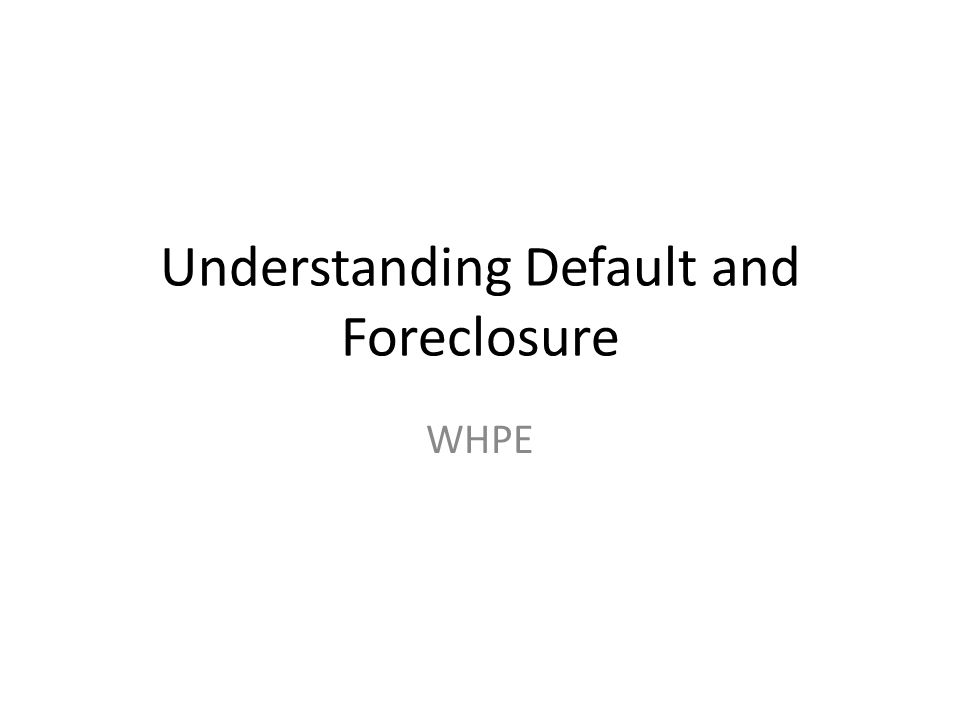 Understanding Default and Foreclosure WHPE