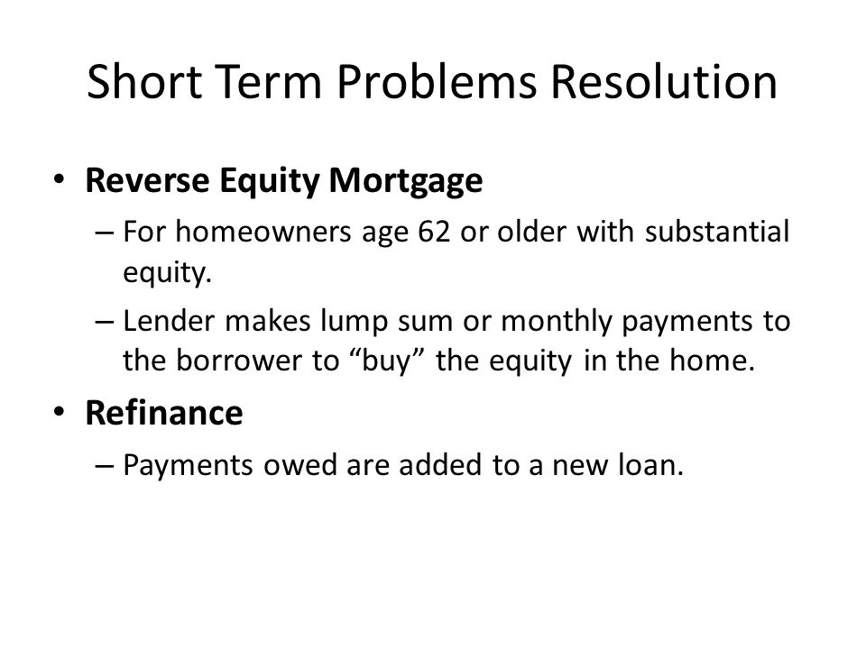 Short Term Problems Resolution Reverse Equity Mortgage – For homeowners age 62 or older with substantial equity. – Lender makes lump sum or monthly pa