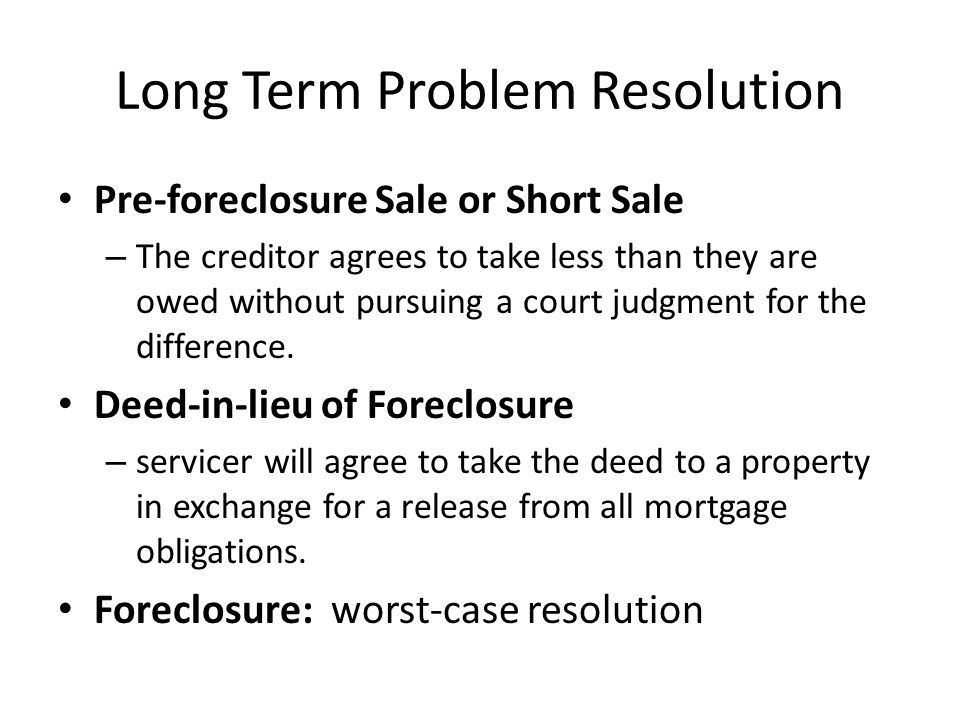 Long Term Problem Resolution Pre-foreclosure Sale or Short Sale – The creditor agrees to take less than they are owed without pursuing a court judgmen