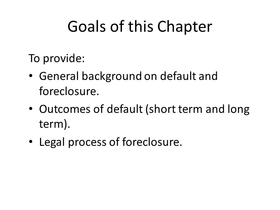 Goals of this Chapter To provide: General background on default and foreclosure. Outcomes of default (short term and long term). Legal process of fore