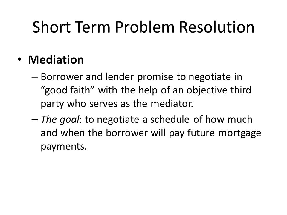 """Short Term Problem Resolution Mediation – Borrower and lender promise to negotiate in """"good faith"""" with the help of an objective third party who serve"""