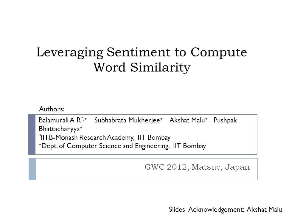 Leveraging Sentiment to Compute Word Similarity GWC 2012, Matsue, Japan Balamurali A R *,+ Subhabrata Mukherjee + Akshat Malu + Pushpak Bhattacharyya + * IITB-Monash Research Academy, IIT Bombay + Dept.