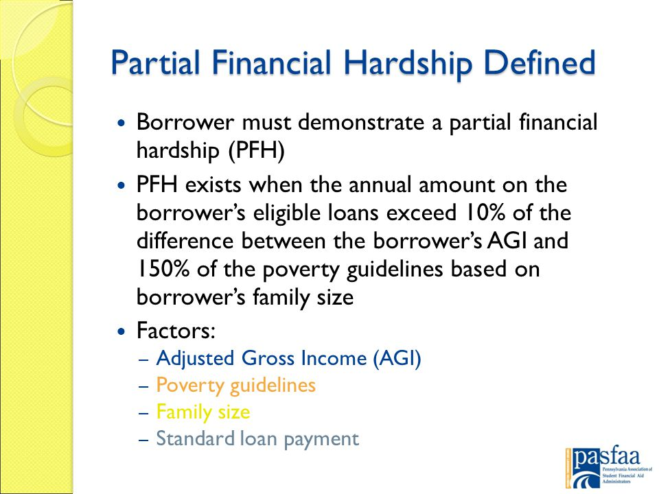 Partial Financial Hardship Defined Borrower must demonstrate a partial financial hardship (PFH) PFH exists when the annual amount on the borrower's eligible loans exceed 10% of the difference between the borrower's AGI and 150% of the poverty guidelines based on borrower's family size Factors: – Adjusted Gross Income (AGI) – Poverty guidelines – Family size – Standard loan payment