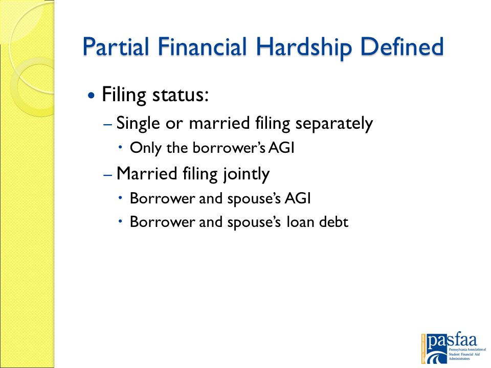 Partial Financial Hardship Defined Filing status: – Single or married filing separately  Only the borrower's AGI – Married filing jointly  Borrower and spouse's AGI  Borrower and spouse's loan debt