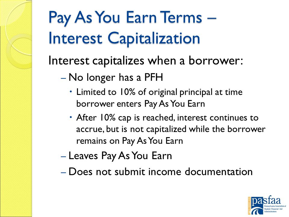 Pay As You Earn Terms – Interest Capitalization Interest capitalizes when a borrower: – No longer has a PFH  Limited to 10% of original principal at time borrower enters Pay As You Earn  After 10% cap is reached, interest continues to accrue, but is not capitalized while the borrower remains on Pay As You Earn – Leaves Pay As You Earn – Does not submit income documentation