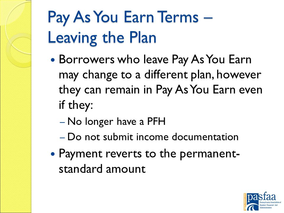 Pay As You Earn Terms – Leaving the Plan Borrowers who leave Pay As You Earn may change to a different plan, however they can remain in Pay As You Earn even if they: – No longer have a PFH – Do not submit income documentation Payment reverts to the permanent- standard amount