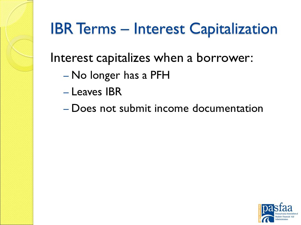 IBR Terms – Interest Capitalization Interest capitalizes when a borrower: – No longer has a PFH – Leaves IBR – Does not submit income documentation