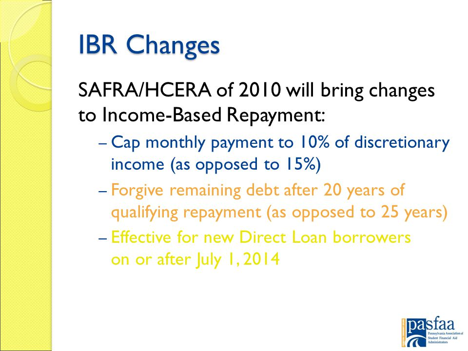IBR Changes SAFRA/HCERA of 2010 will bring changes to Income-Based Repayment: – Cap monthly payment to 10% of discretionary income (as opposed to 15%) – Forgive remaining debt after 20 years of qualifying repayment (as opposed to 25 years) – Effective for new Direct Loan borrowers on or after July 1, 2014