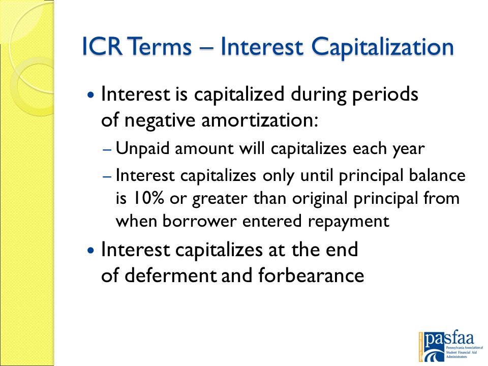 ICR Terms – Interest Capitalization Interest is capitalized during periods of negative amortization: – Unpaid amount will capitalizes each year – Interest capitalizes only until principal balance is 10% or greater than original principal from when borrower entered repayment Interest capitalizes at the end of deferment and forbearance