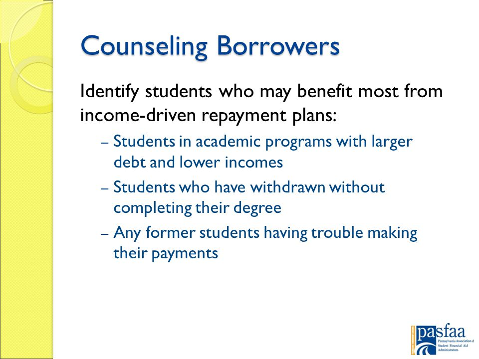 Counseling Borrowers Identify students who may benefit most from income-driven repayment plans: – Students in academic programs with larger debt and lower incomes – Students who have withdrawn without completing their degree – Any former students having trouble making their payments