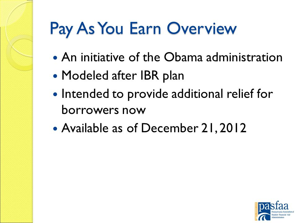 Pay As You Earn Overview An initiative of the Obama administration Modeled after IBR plan Intended to provide additional relief for borrowers now Available as of December 21, 2012