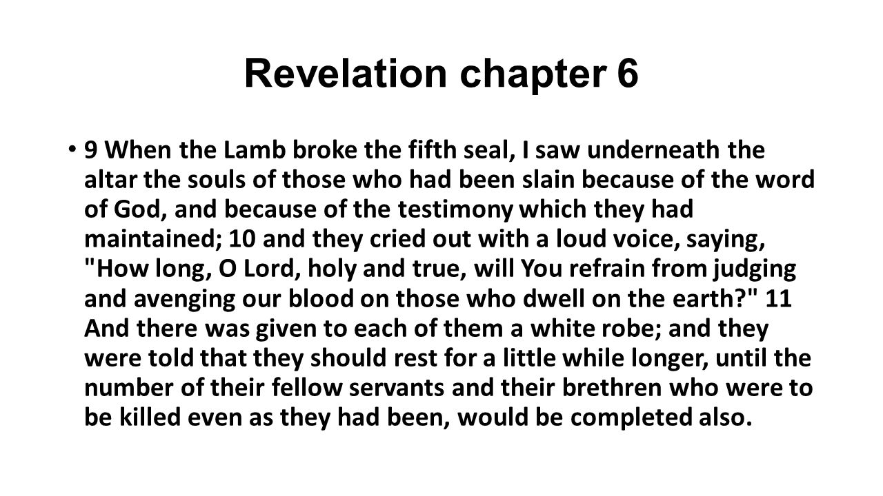 Revelation chapter 6 9 When the Lamb broke the fifth seal, I saw underneath the altar the souls of those who had been slain because of the word of God, and because of the testimony which they had maintained; 10 and they cried out with a loud voice, saying, How long, O Lord, holy and true, will You refrain from judging and avenging our blood on those who dwell on the earth 11 And there was given to each of them a white robe; and they were told that they should rest for a little while longer, until the number of their fellow servants and their brethren who were to be killed even as they had been, would be completed also.